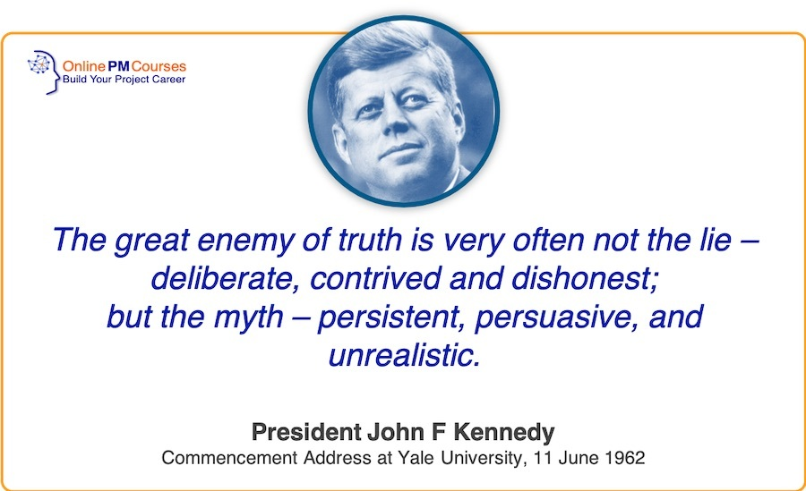 John F Kennedy - The great enemy of the truth is very often not the lie – deliberate, contrived and dishonest; but the myth – persistent, persuasive and unrealistic.